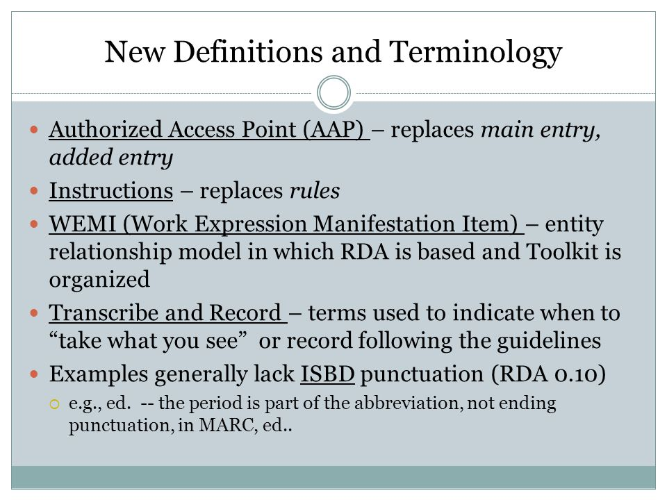 New Definitions and Terminology Authorized Access Point (AAP) – replaces main entry, added entry Instructions – replaces rules WEMI (Work Expression Manifestation Item) – entity relationship model in which RDA is based and Toolkit is organized Transcribe and Record – terms used to indicate when to take what you see or record following the guidelines Examples generally lack ISBD punctuation (RDA 0.10)  e.g., ed.