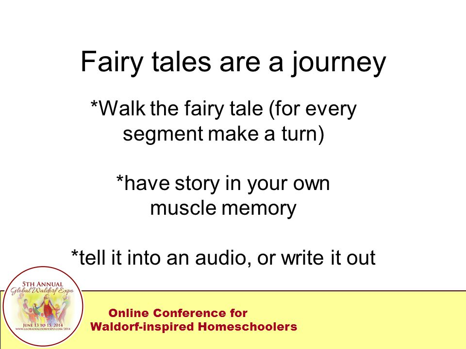 Fairy tales are a journey *Walk the fairy tale (for every segment make a turn) *have story in your own muscle memory *tell it into an audio, or write it out Online Conference for Waldorf-inspired Homeschoolers