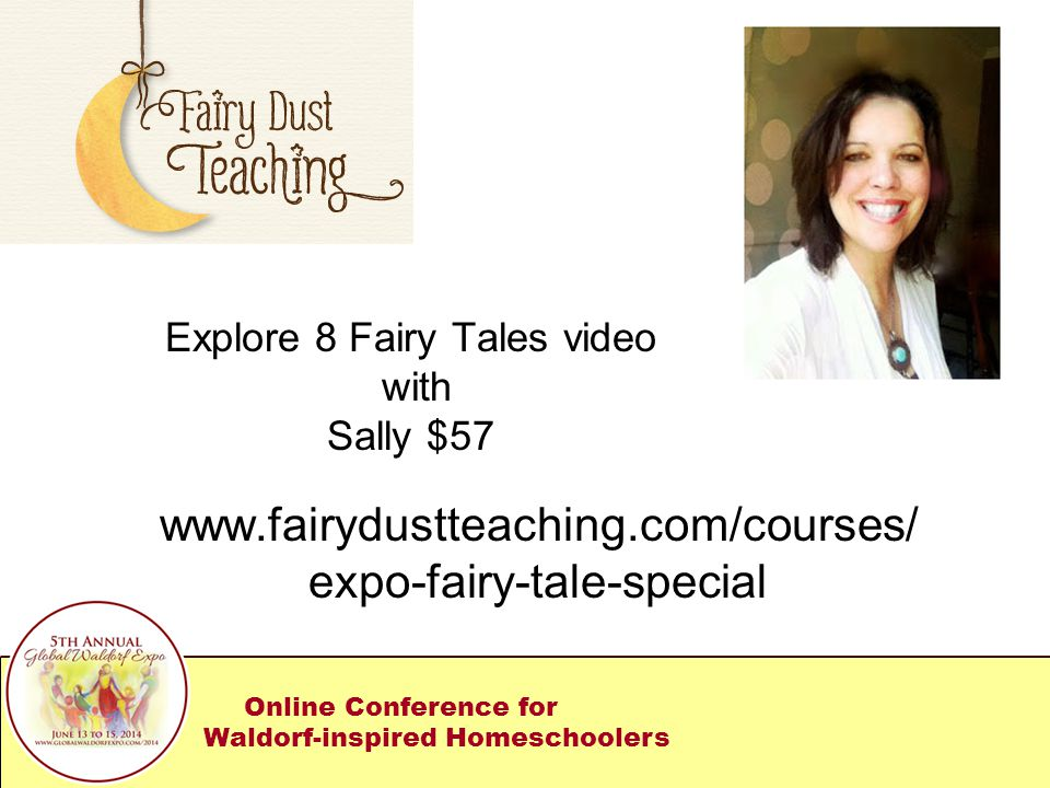 Explore 8 Fairy Tales video with Sally $57 www.fairydustteaching.com/courses/ expo-fairy-tale-special Online Conference for Waldorf-inspired Homeschoolers
