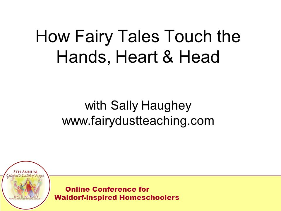How Fairy Tales Touch the Hands, Heart & Head with Sally Haughey www.fairydustteaching.com Online Conference for Waldorf-inspired Homeschoolers