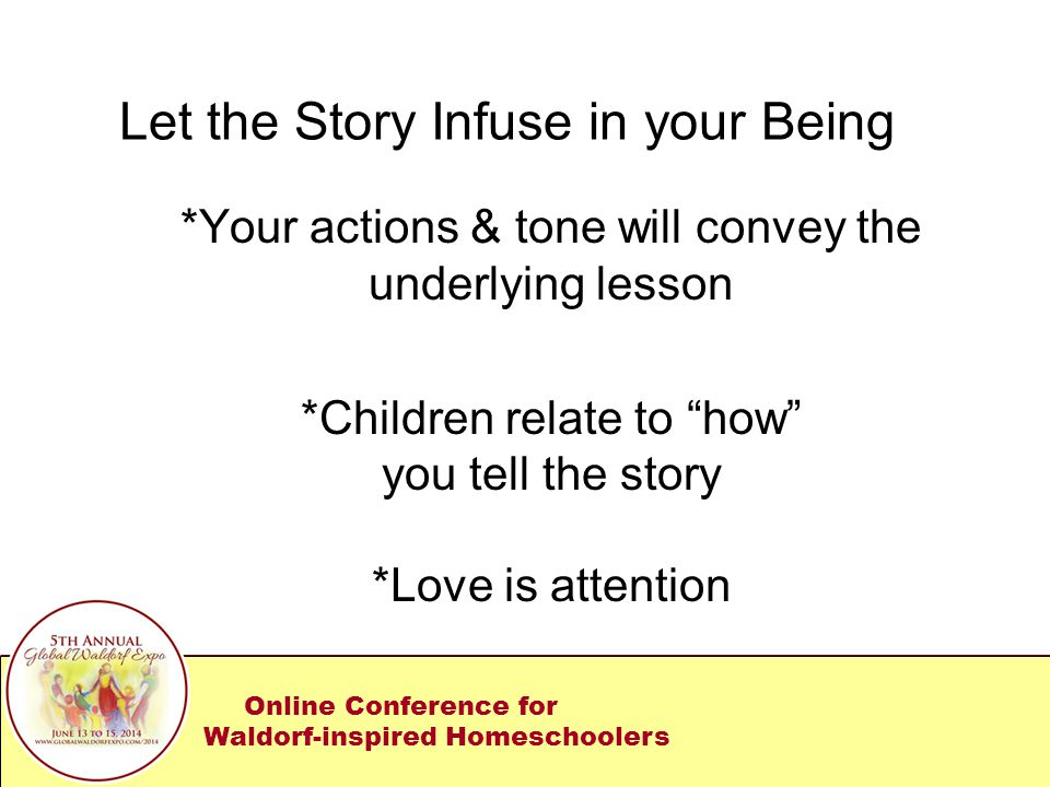 Let the Story Infuse in your Being *Your actions & tone will convey the underlying lesson *Children relate to how you tell the story *Love is attention Online Conference for Waldorf-inspired Homeschoolers