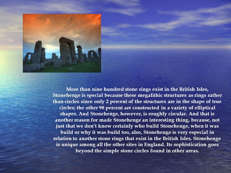 More than nine hundred stone rings exist in the British Isles, Stonehenge is special because these megalithic structures as rings rather than circles since only 2 percent of the structures are in the shape of true circles; the other 98 percent are constructed in a variety of elliptical shapes.