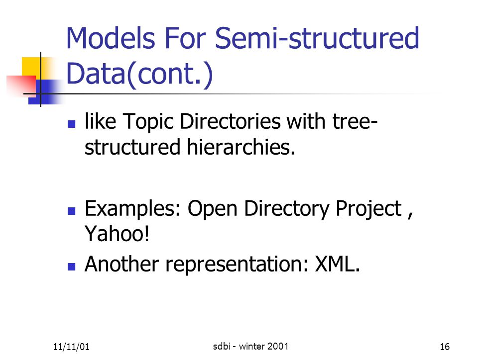 11/11/01sdbi - winter 200116 Models For Semi-structured Data(cont.) like Topic Directories with tree- structured hierarchies.