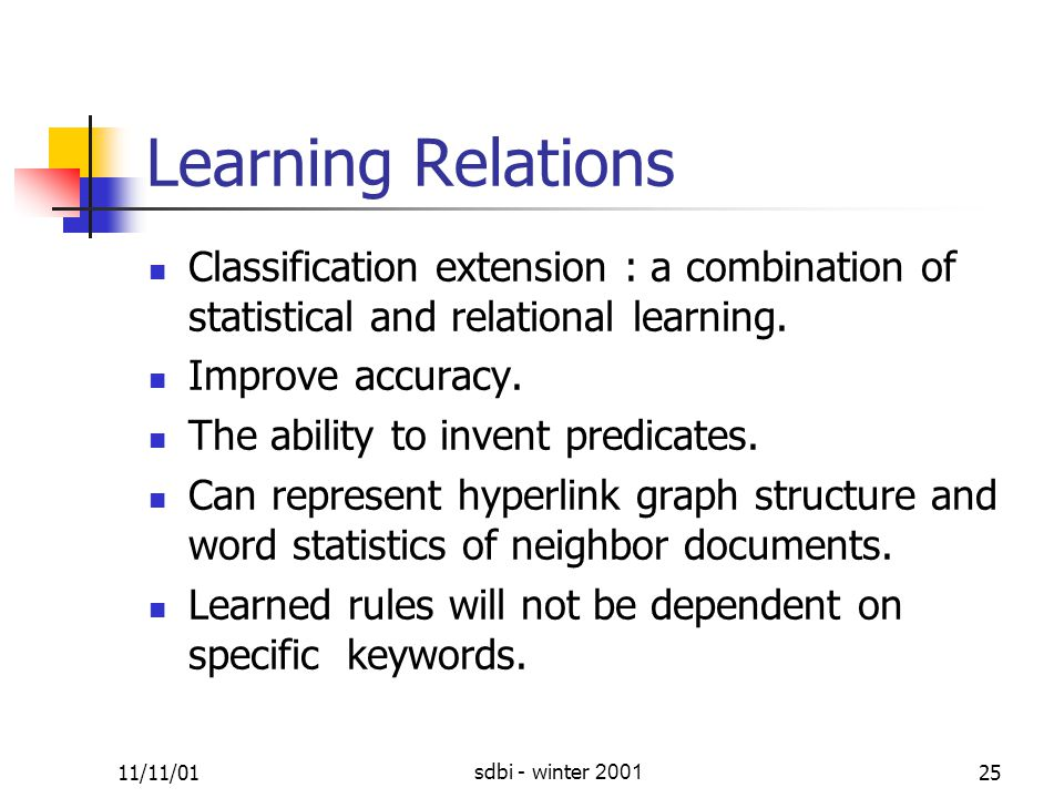 11/11/01sdbi - winter 200125 Learning Relations Classification extension : a combination of statistical and relational learning.