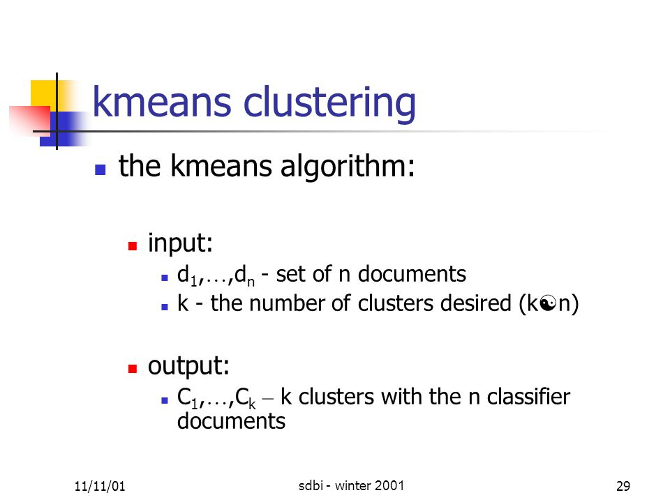 11/11/01sdbi - winter 200129 k ­ means clustering the k ­ means algorithm: input: d 1, …,d n - set of n documents k - the number of clusters desired (k  n) output: C 1, …,C k – k clusters with the n classifier documents