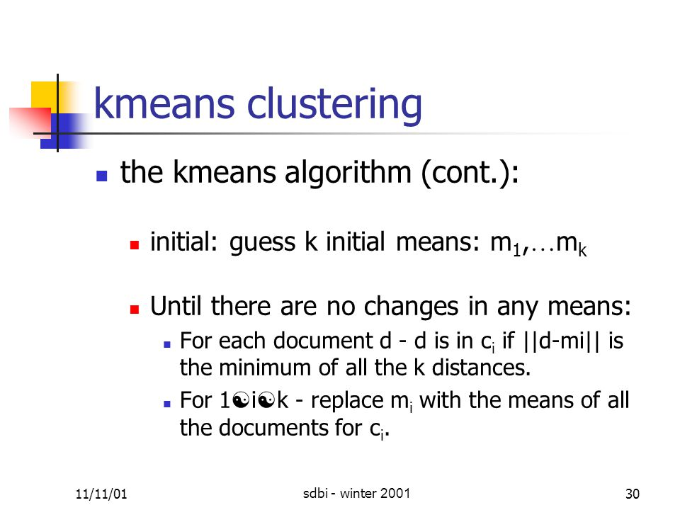 11/11/01sdbi - winter 200130 k ­ means clustering the k ­ means algorithm (cont.): initial: guess k initial means: m 1, … m k Until there are no changes in any means: For each document d - d is in c i if ||d-mi|| is the minimum of all the k distances.