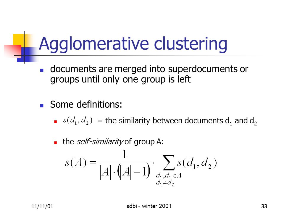 11/11/01sdbi - winter 200133 Agglomerative clustering documents are merged into super ­ documents or groups until only one group is left Some definitions: = the similarity between documents d 1 and d 2 the self-similarity of group A: