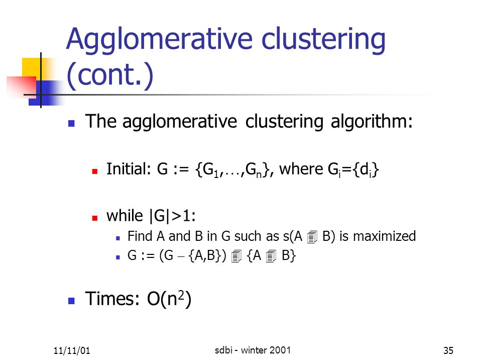 11/11/01sdbi - winter 200135 Agglomerative clustering (cont.) The agglomerative clustering algorithm: Initial: G := {G 1, …,G n }, where G i ={d i } while |G|>1: Find A and B in G such as s(A  B) is maximized G := (G – {A,B})  {A  B} Times: O(n 2 )