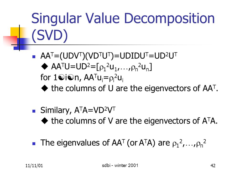 11/11/01sdbi - winter 200142 Singular Value Decomposition (SVD) AA T =(UDV T )(VD T U T )=UDIDU T =UD 2 U T  AA T U=UD 2 =[  1 2 u 1, …,  n 2 u n ] for 1  i  n, AA T u i =  i 2 u i  the columns of U are the eigenvectors of AA T.