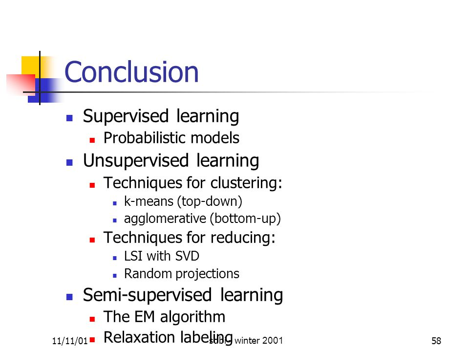 11/11/01sdbi - winter 200158 Conclusion Supervised learning Probabilistic models Unsupervised learning Techniques for clustering: k-means (top-down) agglomerative (bottom-up) Techniques for reducing: LSI with SVD Random projections Semi-supervised learning The EM algorithm Relaxation labeling