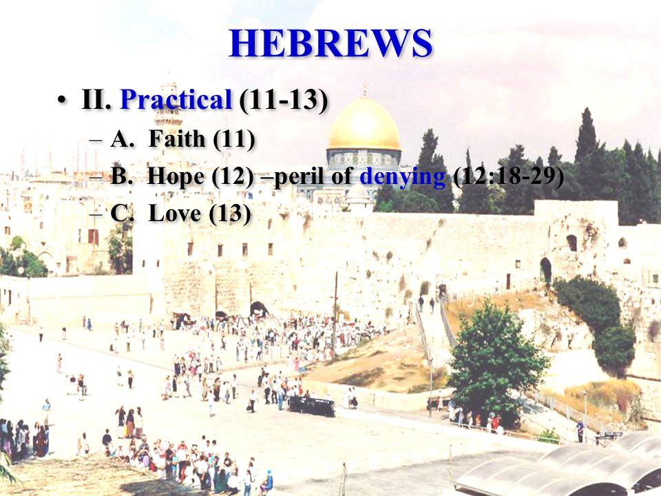 HEBREWS II. Practical (11-13) –A. Faith (11) –B. Hope (12) –peril of denying (12:18-29) –C. Love (13) II. Practical (11-13) –A. Faith (11) –B. Hope (1