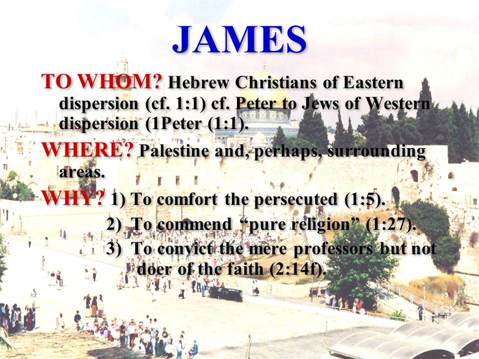 JAMES TO WHOM. Hebrew Christians of Eastern dispersion (cf.