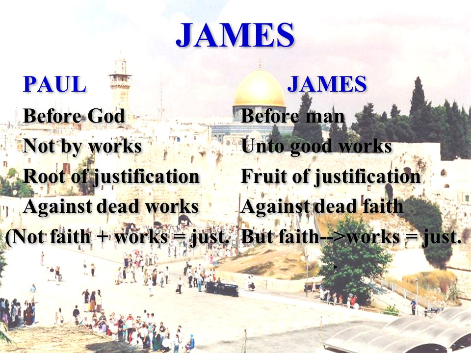 JAMES PAUL JAMES Before GodBefore man Not by worksUnto good works Root of justificationFruit of justification Against dead worksAgainst dead faith (Not faith + works = just.But faith-->works = just.