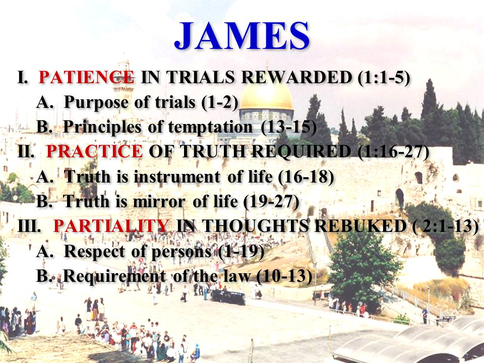 JAMES I. PATIENCE IN TRIALS REWARDED (1:1-5) A. Purpose of trials (1-2) B.