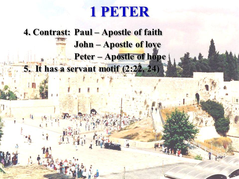 1 PETER 4. Contrast:Paul – Apostle of faith John – Apostle of love Peter – Apostle of hope 5. It has a servant motif (2:22, 24) 4. Contrast:Paul – Apo