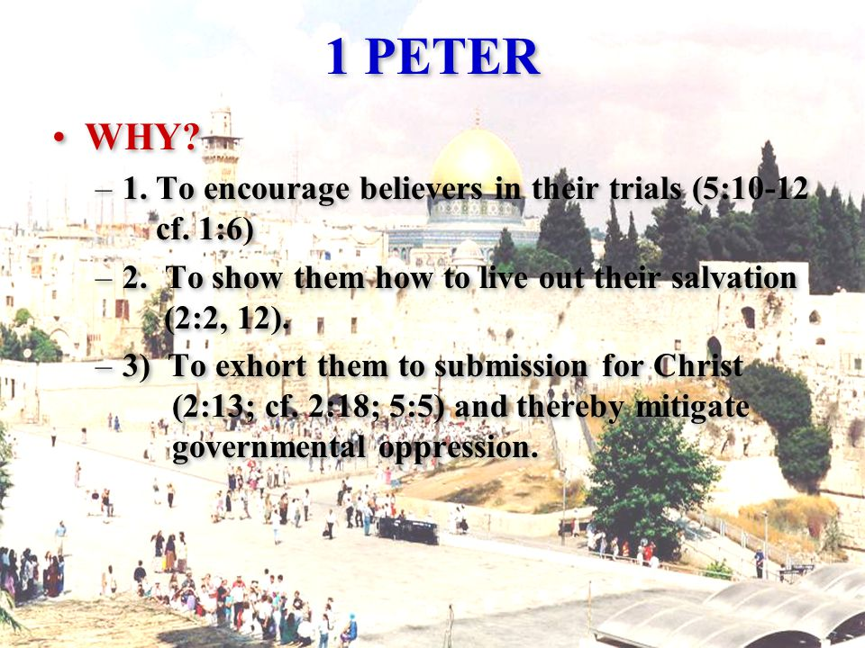 1 PETER WHY. –1. To encourage believers in their trials (5:10-12 cf.