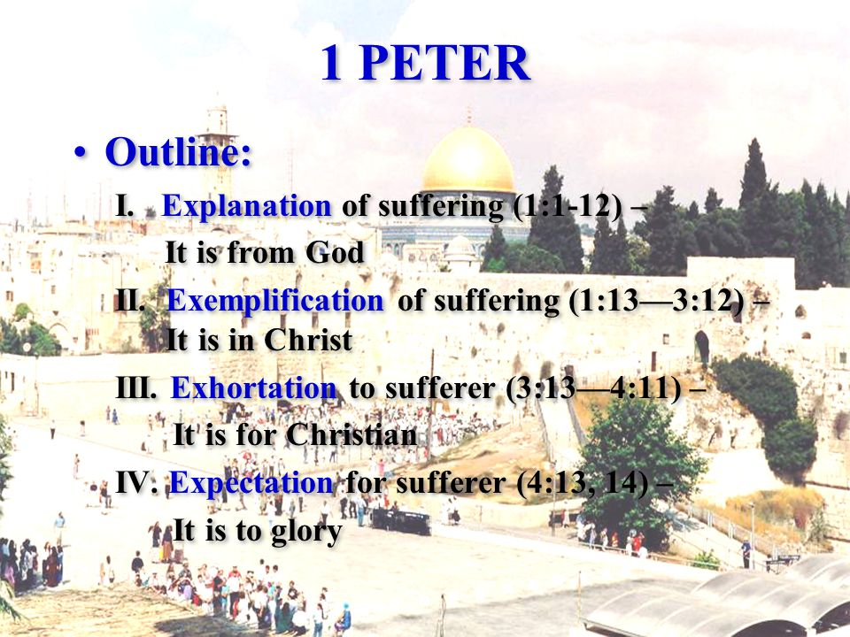 1 PETER Outline: I. Explanation of suffering (1:1-12) – It is from God II.