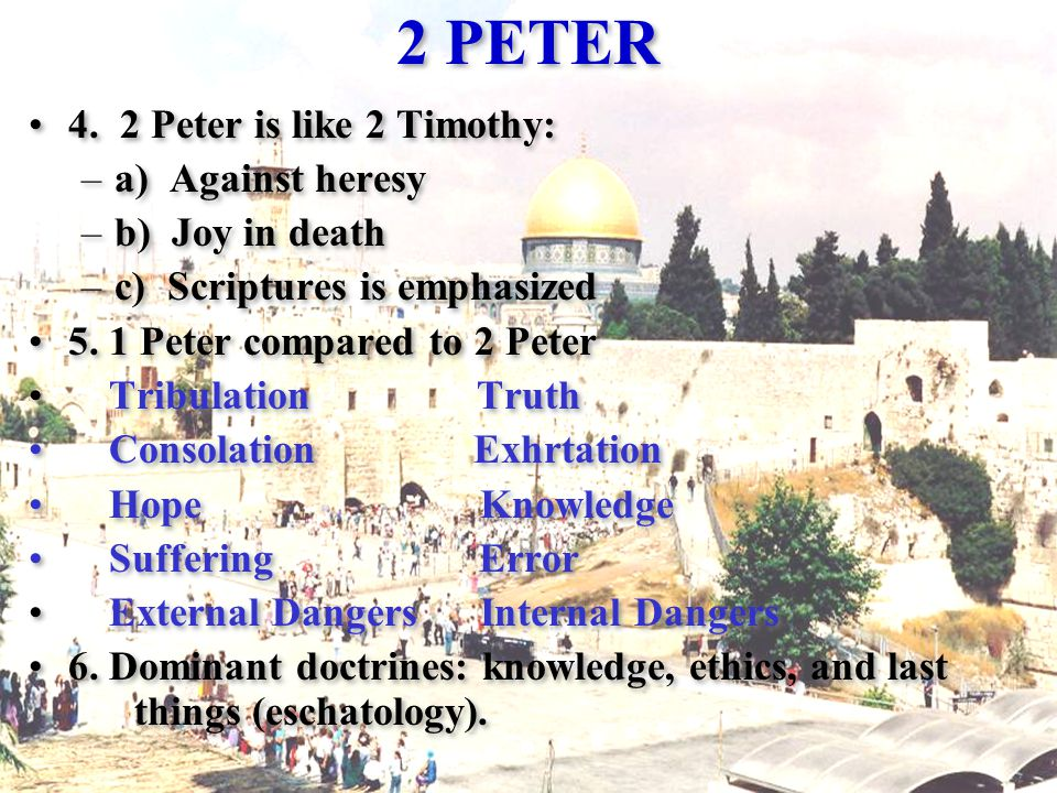 2 PETER 4. 2 Peter is like 2 Timothy: –a) Against heresy –b) Joy in death –c) Scriptures is emphasized 5. 1 Peter compared to 2 Peter Tribulation Trut