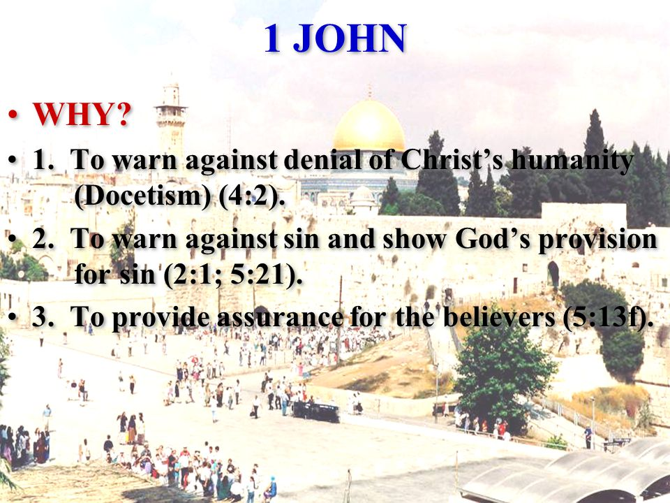 1 JOHN WHY. 1. To warn against denial of Christ's humanity (Docetism) (4:2).