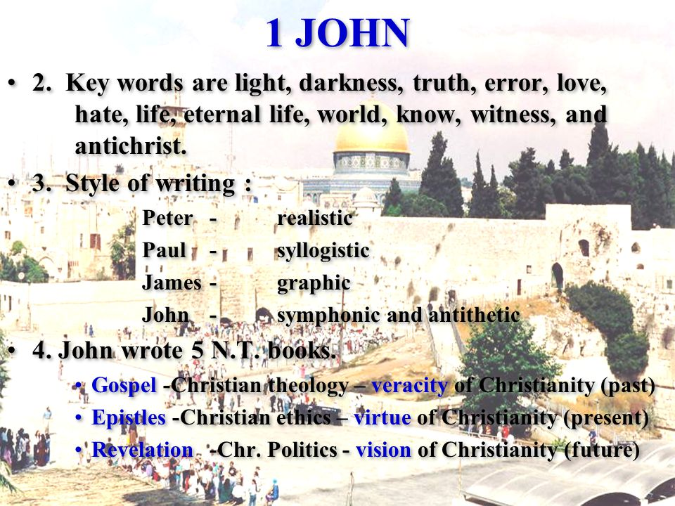 1 JOHN 2. Key words are light, darkness, truth, error, love, hate, life, eternal life, world, know, witness, and antichrist. 3. Style of writing : Pet