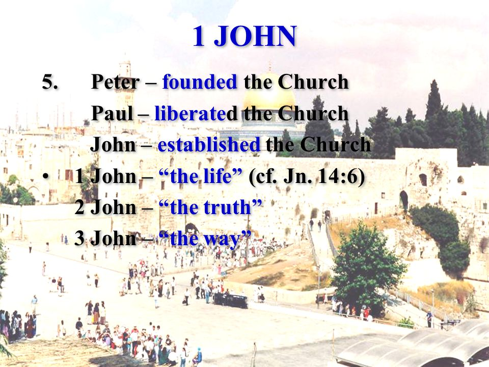 1 JOHN 5.Peter – founded the Church Paul – liberated the Church John – established the Church 1 John – the life (cf.