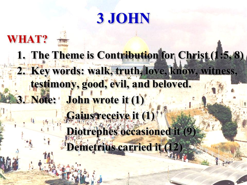 3 JOHN WHAT. 1. The Theme is Contribution for Christ (1:5, 8) 2.
