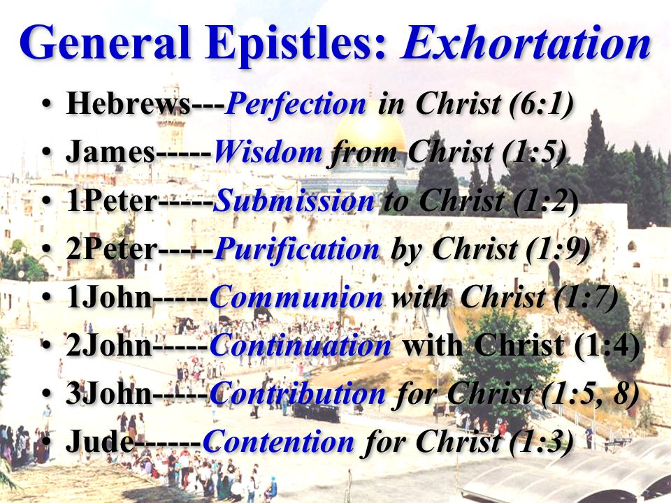 General Epistles: Exhortation Hebrews---Perfection in Christ (6:1) James-----Wisdom from Christ (1:5) 1Peter-----Submission to Christ (1:2) 2Peter-----Purification by Christ (1:9) 1John-----Communion with Christ (1:7) 2John-----Continuation with Christ (1:4) 3John-----Contribution for Christ (1:5, 8) Jude------Contention for Christ (1:3) Hebrews---Perfection in Christ (6:1) James-----Wisdom from Christ (1:5) 1Peter-----Submission to Christ (1:2) 2Peter-----Purification by Christ (1:9) 1John-----Communion with Christ (1:7) 2John-----Continuation with Christ (1:4) 3John-----Contribution for Christ (1:5, 8) Jude------Contention for Christ (1:3)