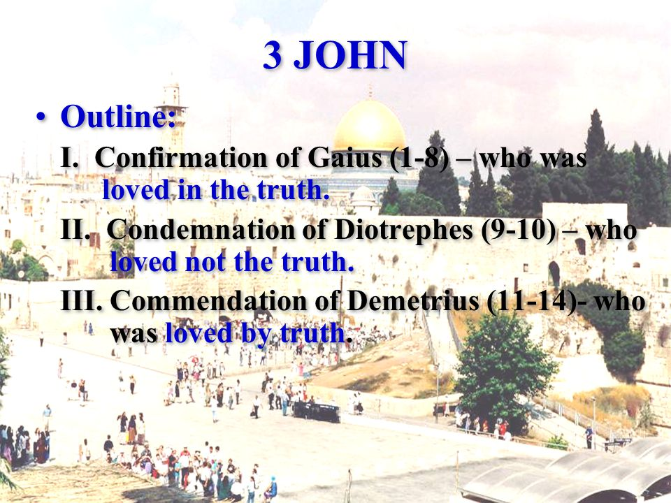 3 JOHN Outline: I. Confirmation of Gaius (1-8) – who was loved in the truth.