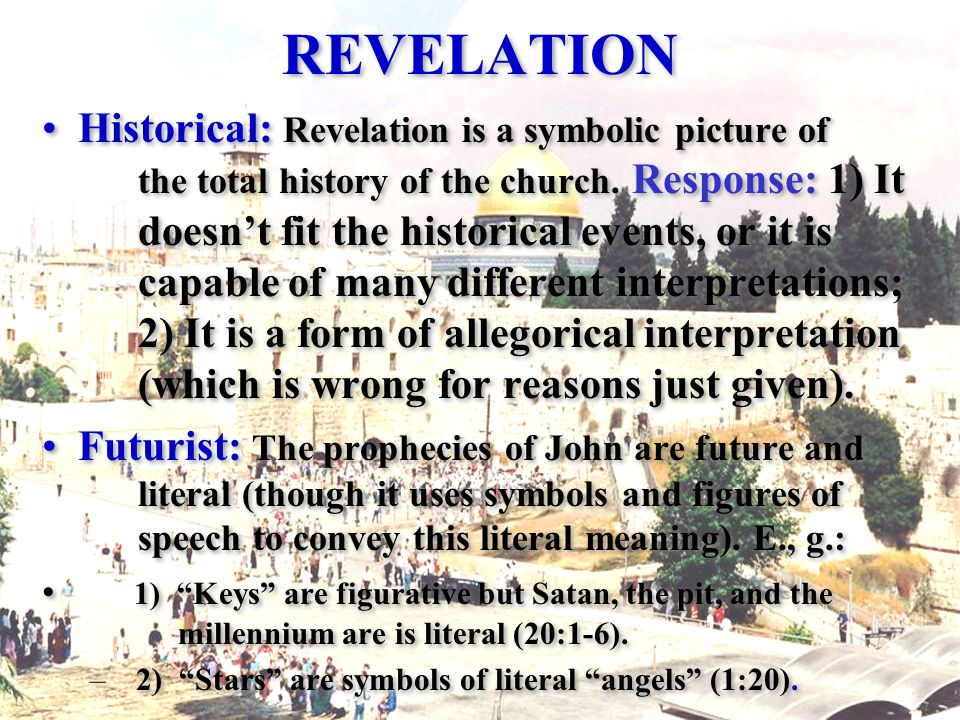 REVELATION Historical: Revelation is a symbolic picture of the total history of the church.