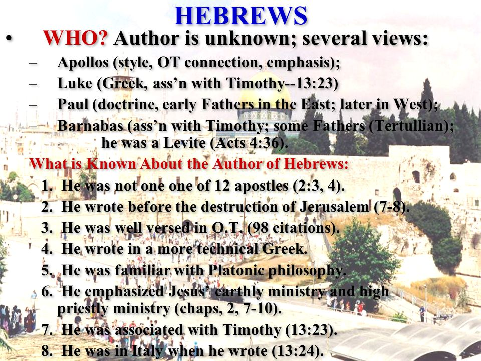 HEBREWS WHO? Author is unknown; several views: –Apollos (style, OT connection, emphasis); –Luke (Greek, ass'n with Timothy--13:23) –Paul (doctrine, ea