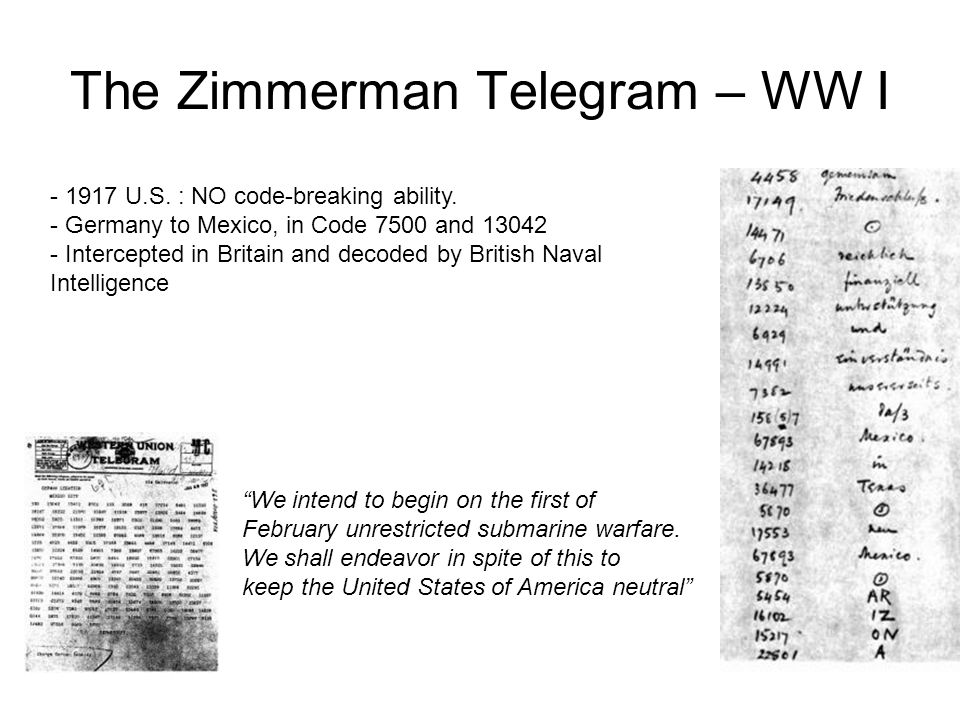 The Zimmerman Telegram – WW I - 1917 U.S. : NO code-breaking ability. - Germany to Mexico, in Code 7500 and 13042 - Intercepted in Britain and decoded