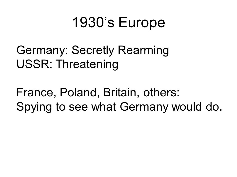 1930's Europe Germany: Secretly Rearming USSR: Threatening France, Poland, Britain, others: Spying to see what Germany would do.