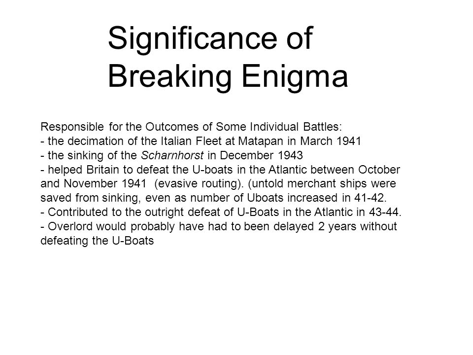 Significance of Breaking Enigma Responsible for the Outcomes of Some Individual Battles: - the decimation of the Italian Fleet at Matapan in March 1941 - the sinking of the Scharnhorst in December 1943 - helped Britain to defeat the U-boats in the Atlantic between October and November 1941 (evasive routing).