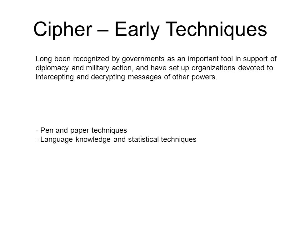 Cipher – Early Techniques - Pen and paper techniques - Language knowledge and statistical techniques Long been recognized by governments as an important tool in support of diplomacy and military action, and have set up organizations devoted to intercepting and decrypting messages of other powers.