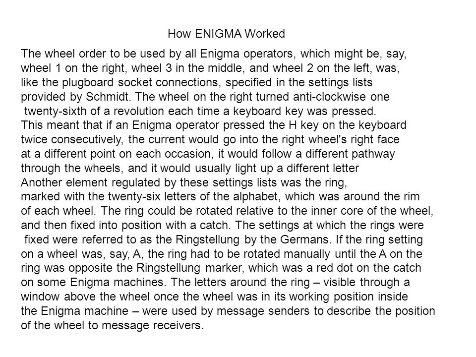 How ENIGMA Worked The wheel order to be used by all Enigma operators, which might be, say, wheel 1 on the right, wheel 3 in the middle, and wheel 2 on the left, was, like the plugboard socket connections, specified in the settings lists provided by Schmidt.