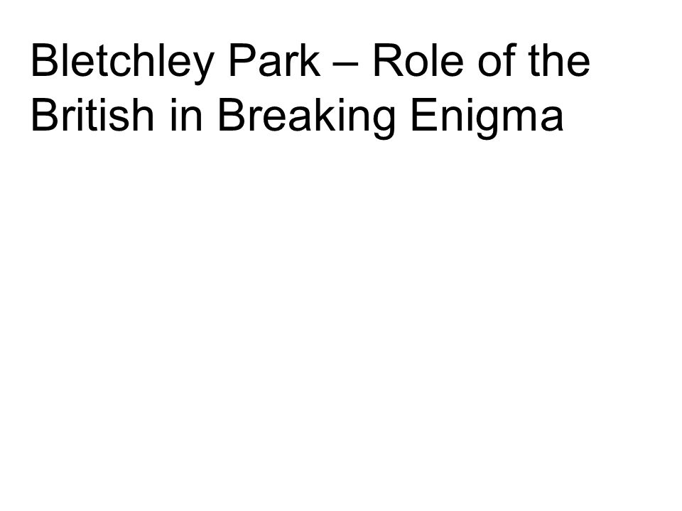 Bletchley Park – Role of the British in Breaking Enigma