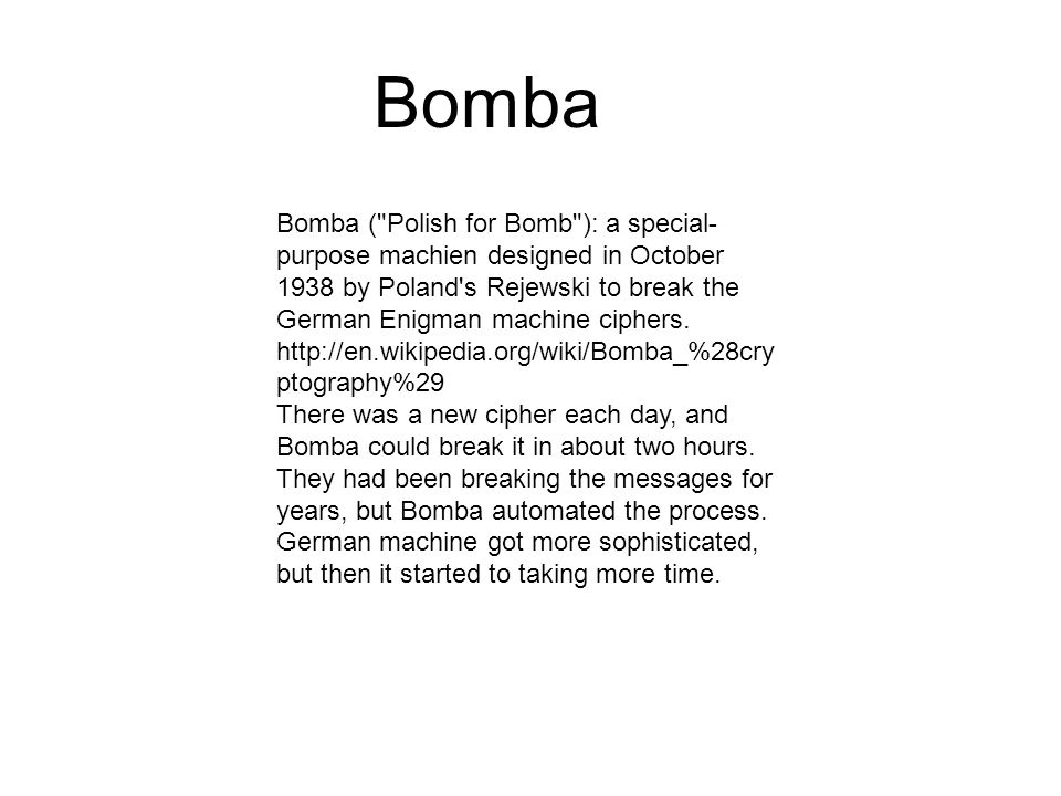 Bomba Bomba ( Polish for Bomb ): a special- purpose machien designed in October 1938 by Poland s Rejewski to break the German Enigman machine ciphers.