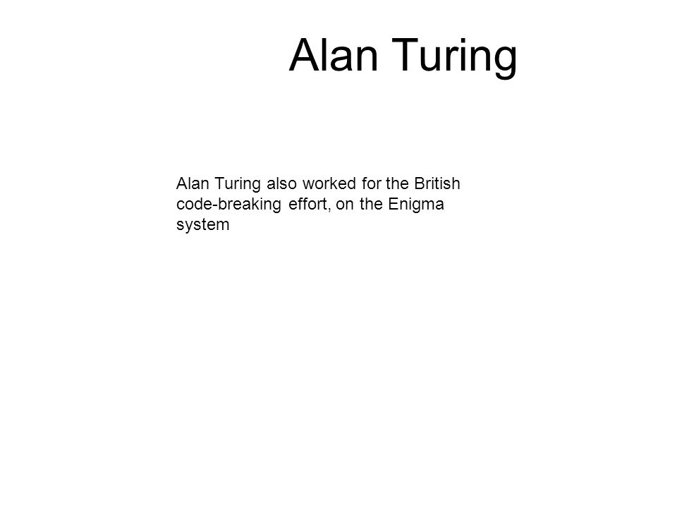 Alan Turing also worked for the British code-breaking effort, on the Enigma system Alan Turing