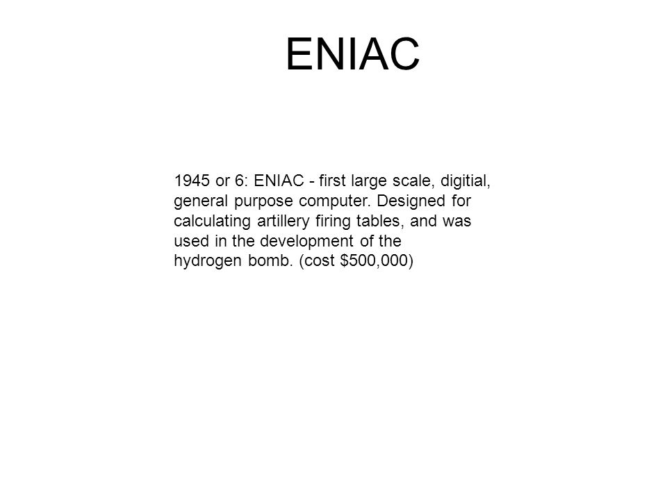 1945 or 6: ENIAC - first large scale, digitial, general purpose computer.