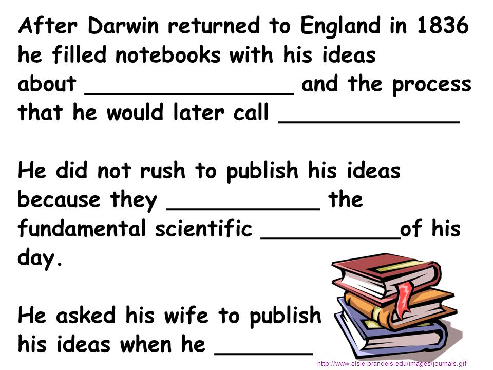 After Darwin returned to England in 1836 he filled notebooks with his ideas about _______________ and the process that he would later call _____________ He did not rush to publish his ideas because they ___________ the fundamental scientific __________of his day.