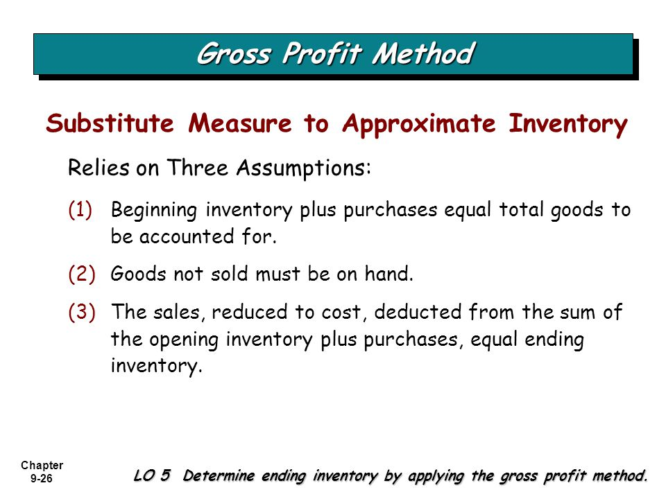 Chapter 9-26 Relies on Three Assumptions: Gross Profit Method LO 5 Determine ending inventory by applying the gross profit method. Substitute Measure