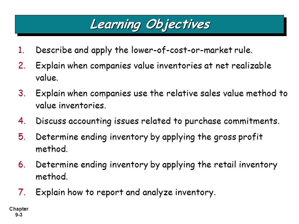 Chapter 9-3 1.Describe and apply the lower-of-cost-or-market rule. 2.Explain when companies value inventories at net realizable value. 3.Explain when