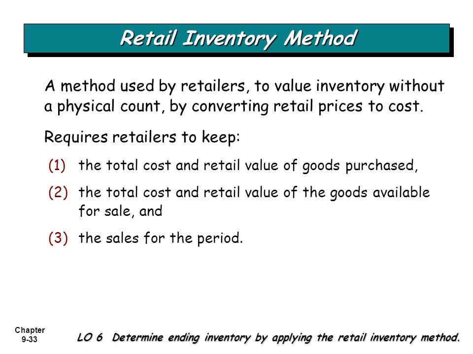Chapter 9-33 Retail Inventory Method LO 6 Determine ending inventory by applying the retail inventory method. A method used by retailers, to value inv