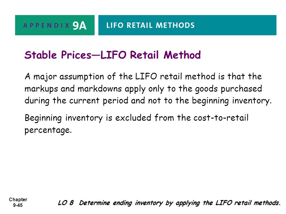 Chapter 9-45 LO 8 Determine ending inventory by applying the LIFO retail methods. Stable Prices—LIFO Retail Method A major assumption of the LIFO reta