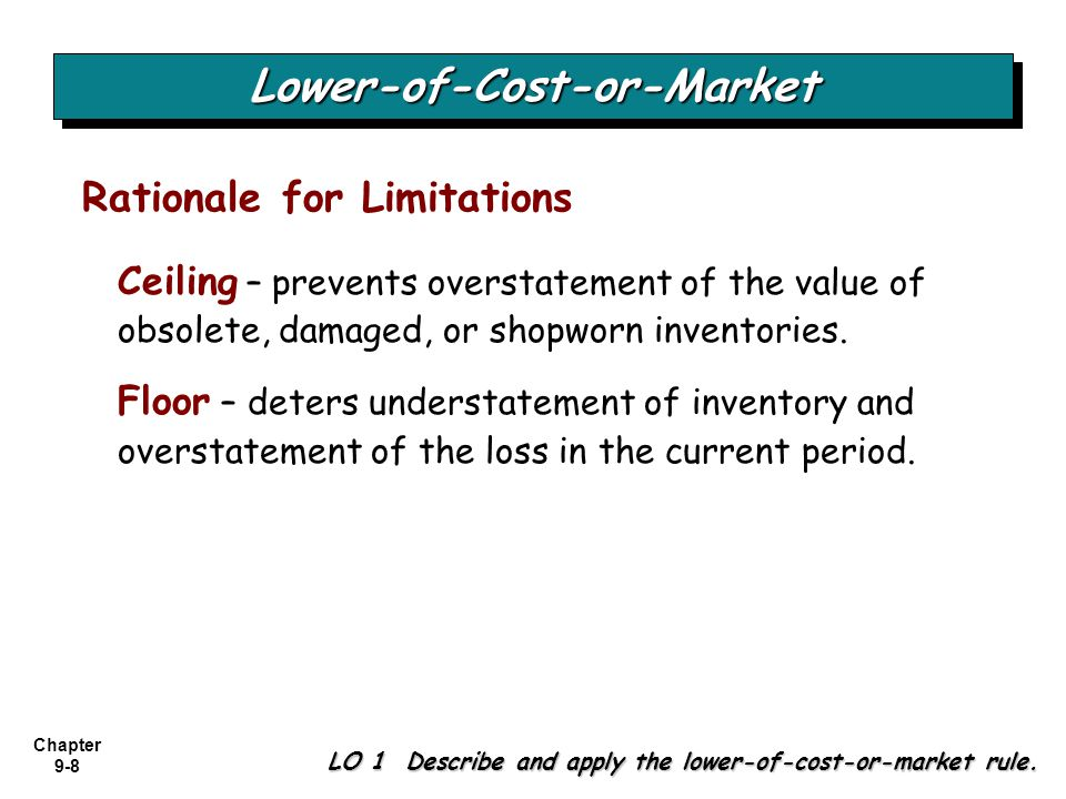 Chapter 9-8 Ceiling – prevents overstatement of the value of obsolete, damaged, or shopworn inventories. Floor – deters understatement of inventory an