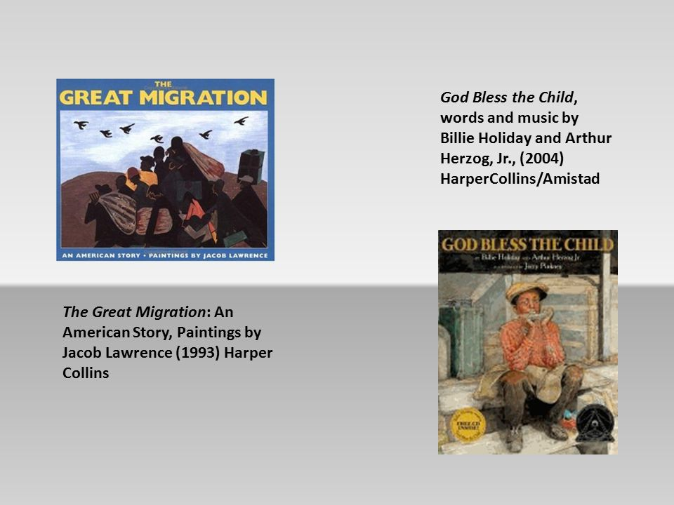 The Great Migration: An American Story, Paintings by Jacob Lawrence (1993) Harper Collins God Bless the Child, words and music by Billie Holiday and Arthur Herzog, Jr., (2004) HarperCollins/Amistad