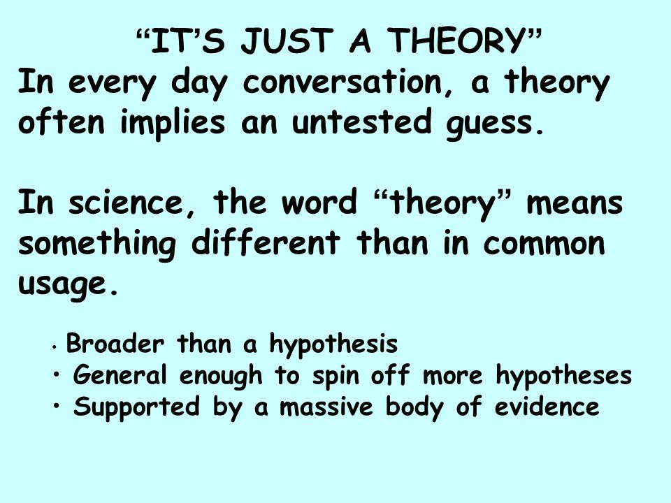 """ IT ' S JUST A THEORY "" In every day conversation, a theory often implies an untested guess. In science, the word "" theory "" means something differen"