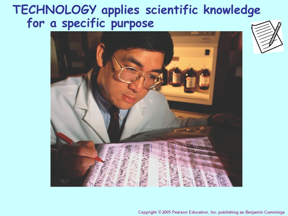 TECHNOLOGY applies scientific knowledge for a specific purpose Copyright © 2005 Pearson Education, Inc. publishing as Benjamin Cummings