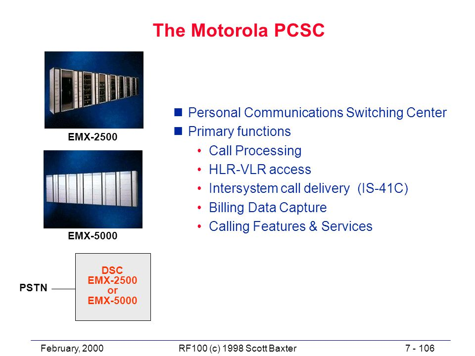 February, 20007 - 106RF100 (c) 1998 Scott Baxter The Motorola PCSC nPersonal Communications Switching Center nPrimary functions Call Processing HLR-VLR access Intersystem call delivery (IS-41C) Billing Data Capture Calling Features & Services PSTN DSC EMX-2500 or EMX-5000 EMX-2500 EMX-5000