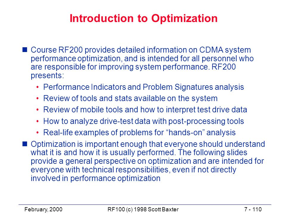 February, 20007 - 110RF100 (c) 1998 Scott Baxter Introduction to Optimization nCourse RF200 provides detailed information on CDMA system performance optimization, and is intended for all personnel who are responsible for improving system performance.